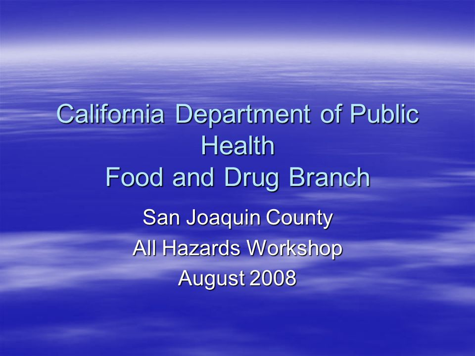 California Department of Public Health Food and Drug Branch San Joaquin County All Hazards Workshop August 2008