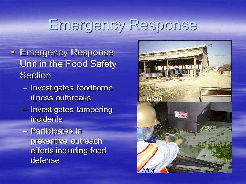 Emergency Response  Emergency Response Unit in the Food Safety Section –Investigates foodborne illness outbreaks –Investigates tampering incidents –Participates in preventive outreach efforts including food defense Before After