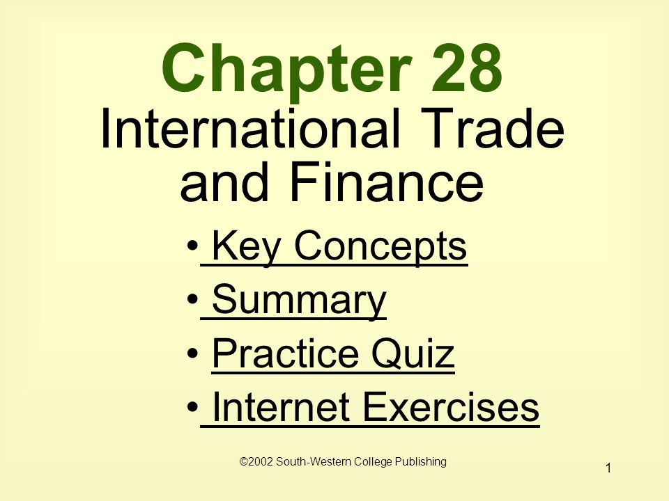 1 Chapter 28 International Trade and Finance ©2002 South-Western College Publishing Key Concepts Key Concepts Summary Summary Practice Quiz Internet Exercises Internet Exercises