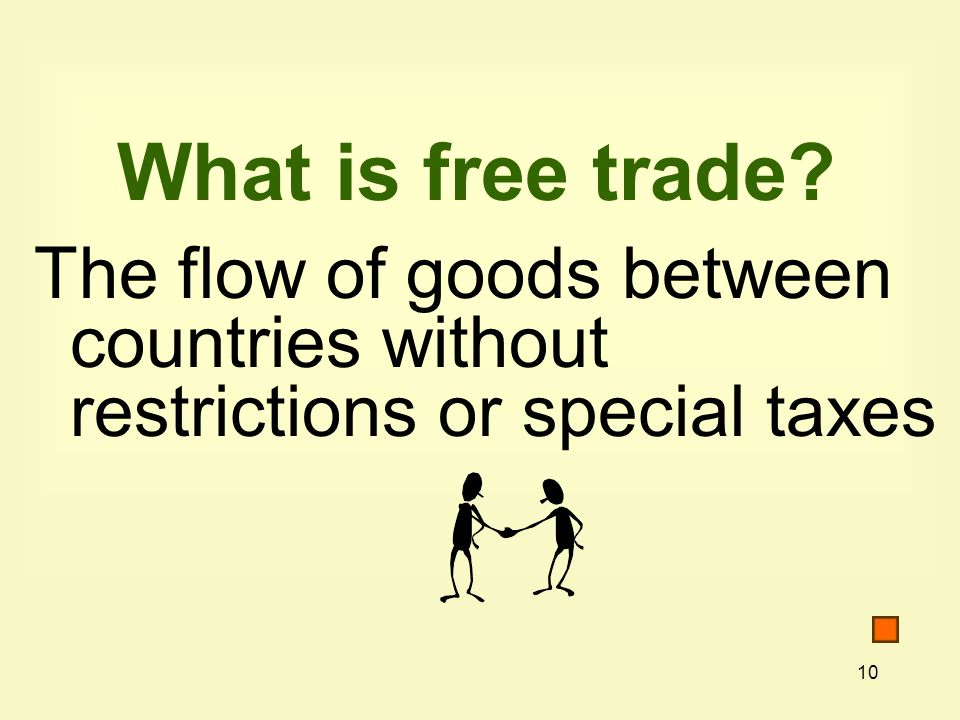 10 What is free trade The flow of goods between countries without restrictions or special taxes