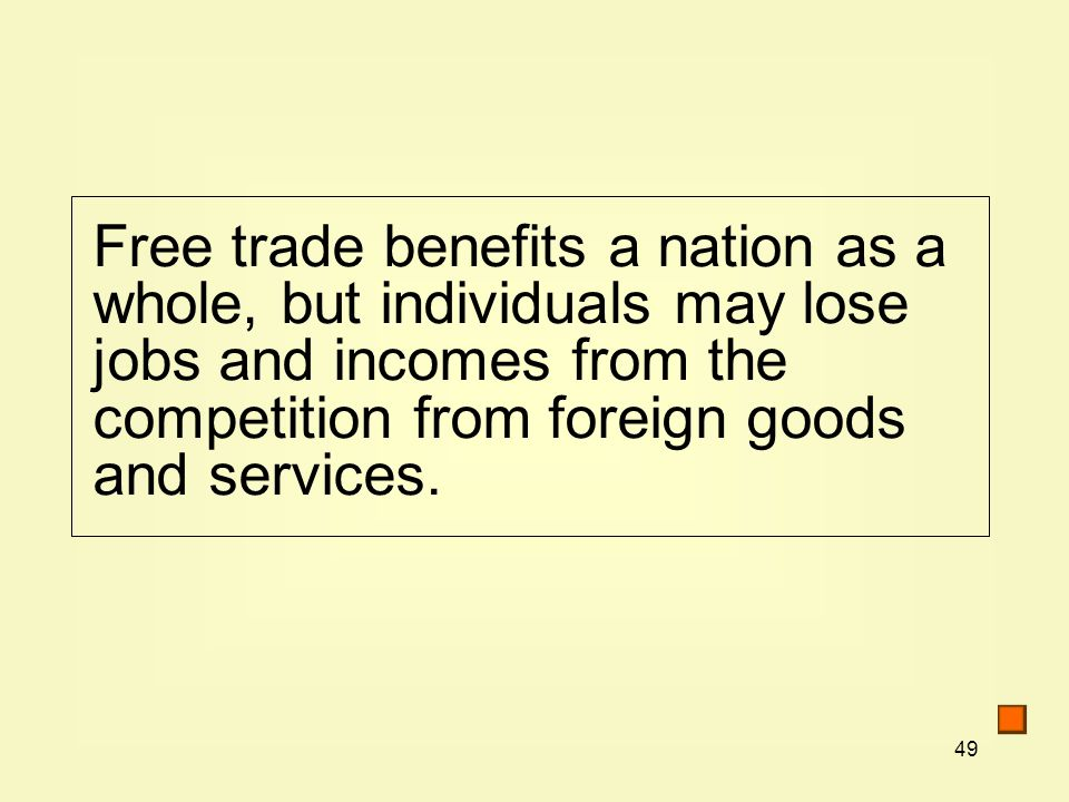 49 Free trade benefits a nation as a whole, but individuals may lose jobs and incomes from the competition from foreign goods and services.