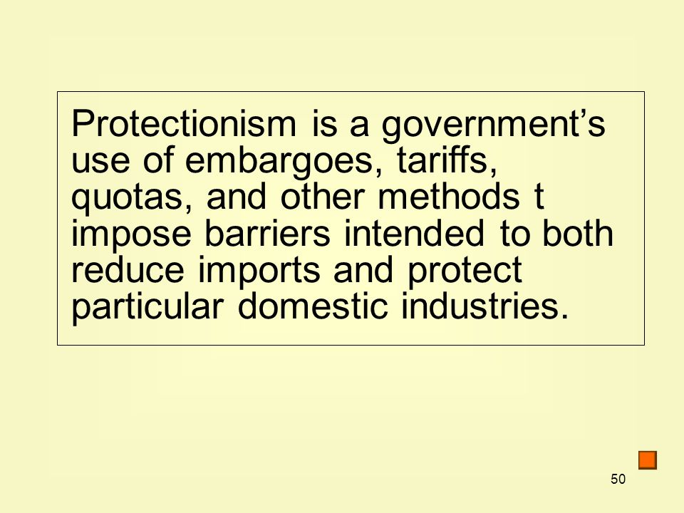 50 Protectionism is a government's use of embargoes, tariffs, quotas, and other methods t impose barriers intended to both reduce imports and protect particular domestic industries.