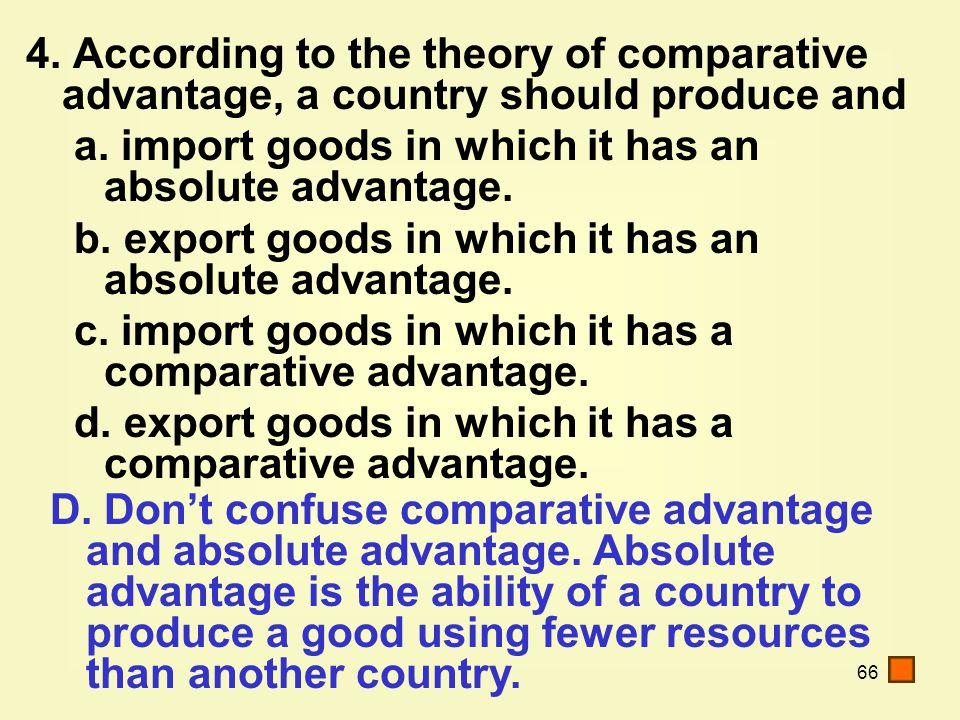 66 4. According to the theory of comparative advantage, a country should produce and a.