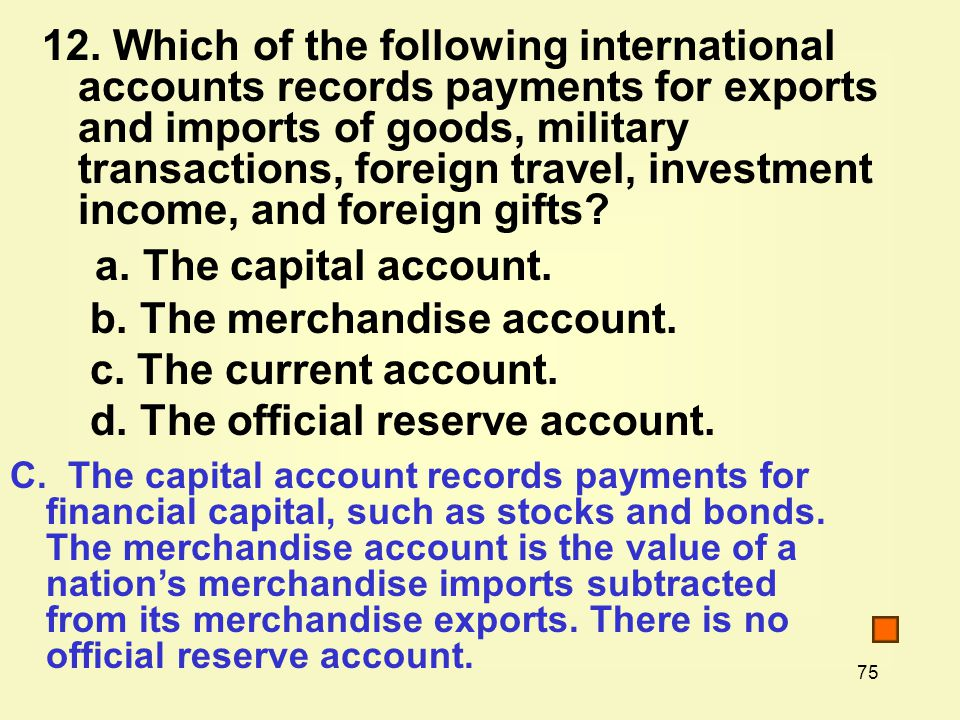 75 12. Which of the following international accounts records payments for exports and imports of goods, military transactions, foreign travel, investm