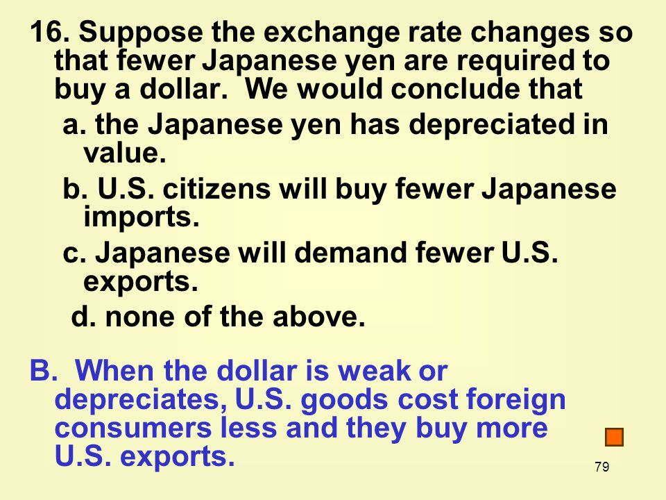 79 16. Suppose the exchange rate changes so that fewer Japanese yen are required to buy a dollar.