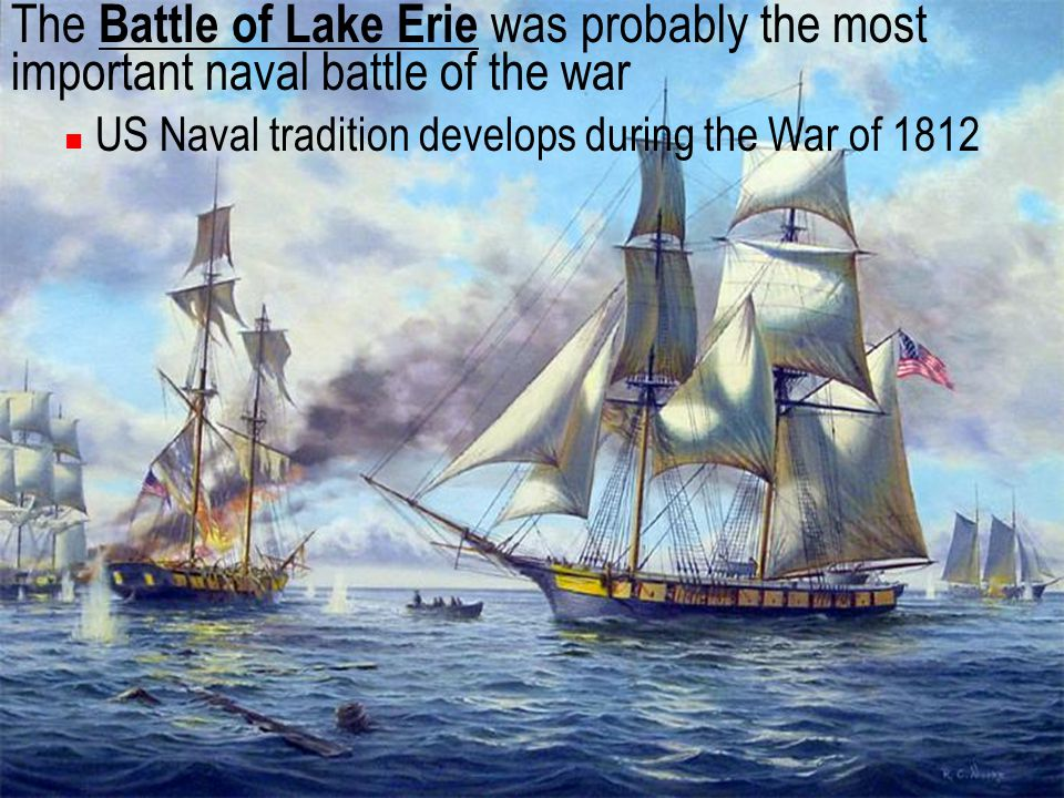 The Battle of Lake Erie was probably the most important naval battle of the war US Naval tradition develops during the War of 1812