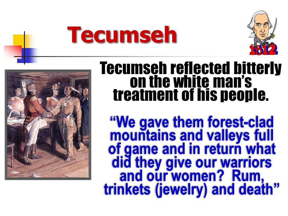 Tecumseh We gave them forest-clad mountains and valleys full of game and in return what did they give our warriors and our women.
