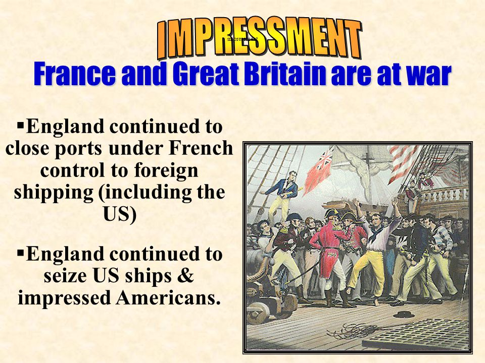  England continued to close ports under French control to foreign shipping (including the US)  England continued to seize US ships & impressed Americans.