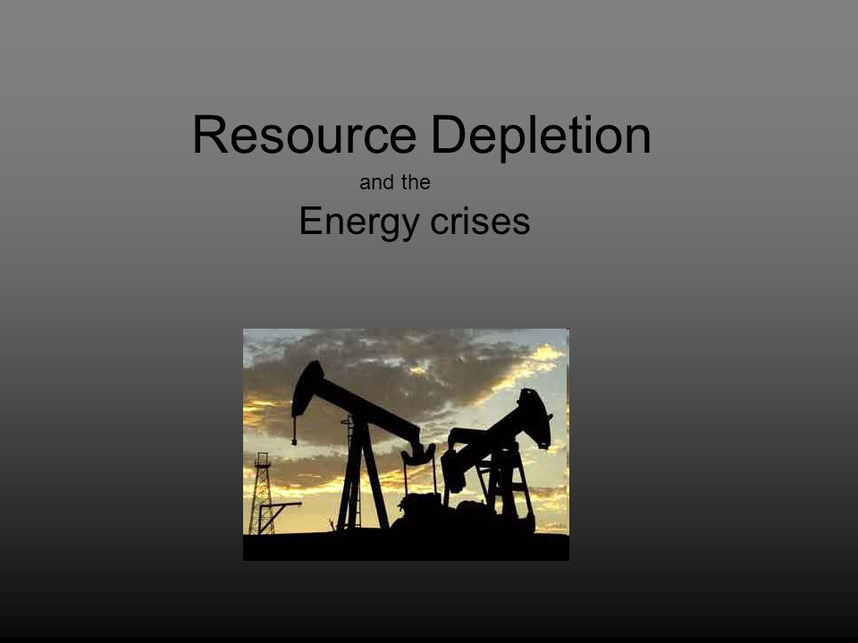 Resource Depletion Energy crises and the