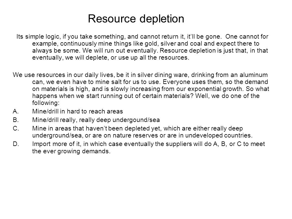 Resource depletion Its simple logic, if you take something, and cannot return it, it'll be gone. One cannot for example, continuously mine things like