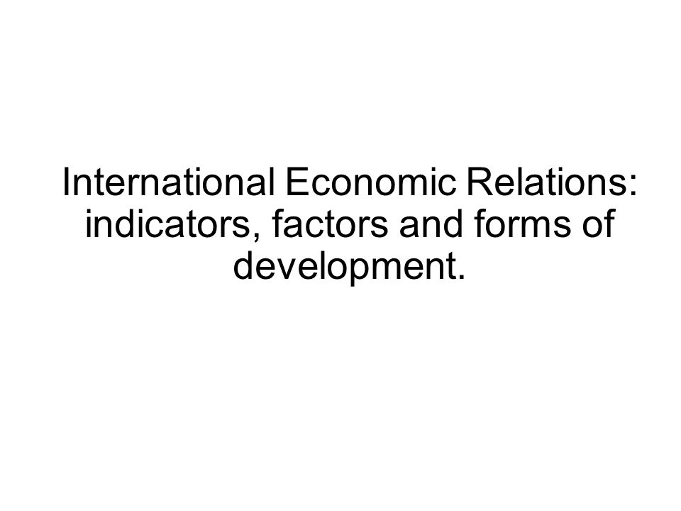 International Economic Relations: indicators, factors and forms of development.
