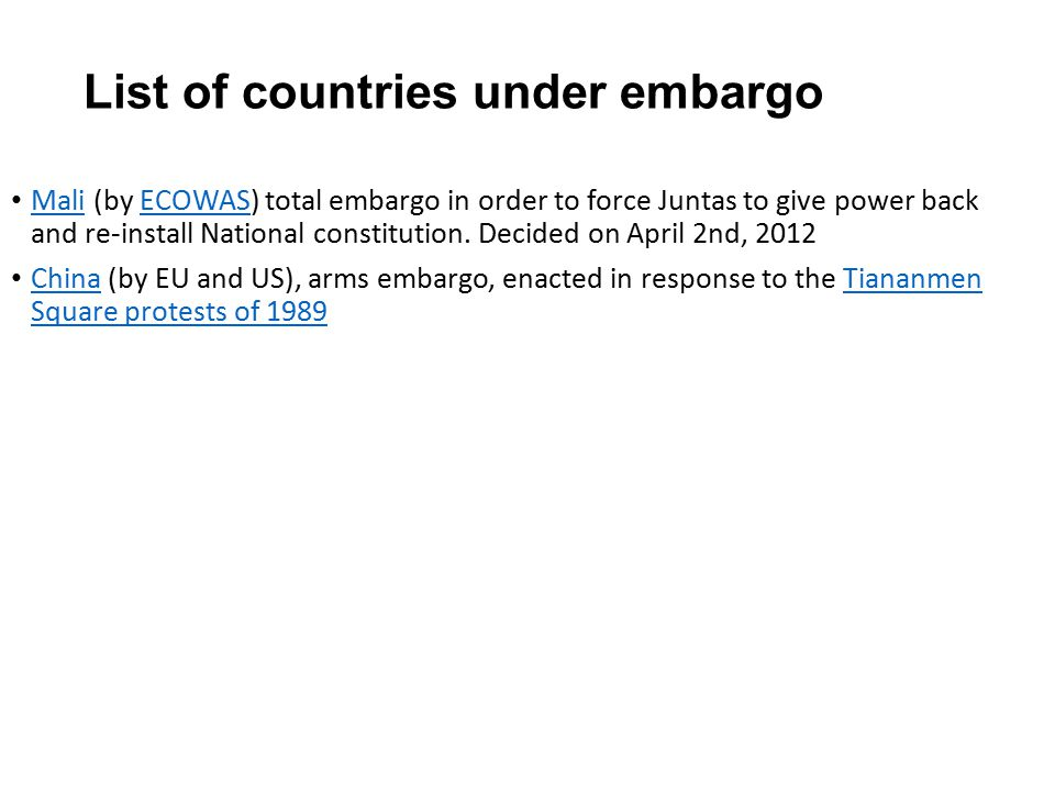 List of countries under embargo Mali (by ECOWAS) total embargo in order to force Juntas to give power back and re-install National constitution.