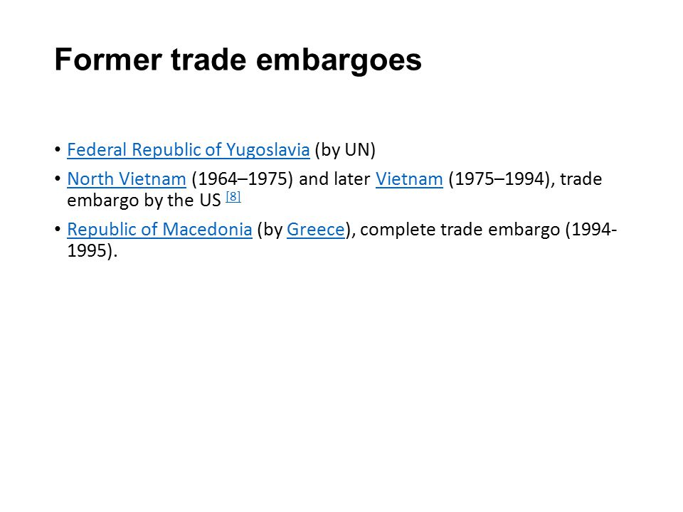 Former trade embargoes Federal Republic of Yugoslavia (by UN) Federal Republic of Yugoslavia North Vietnam (1964–1975) and later Vietnam (1975–1994), trade embargo by the US [8] North VietnamVietnam [8] Republic of Macedonia (by Greece), complete trade embargo (1994- 1995).