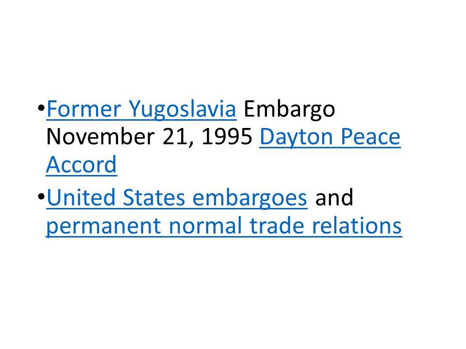 Former Yugoslavia Embargo November 21, 1995 Dayton Peace Accord Former YugoslaviaDayton Peace Accord United States embargoes and permanent normal trade relations United States embargoes permanent normal trade relations