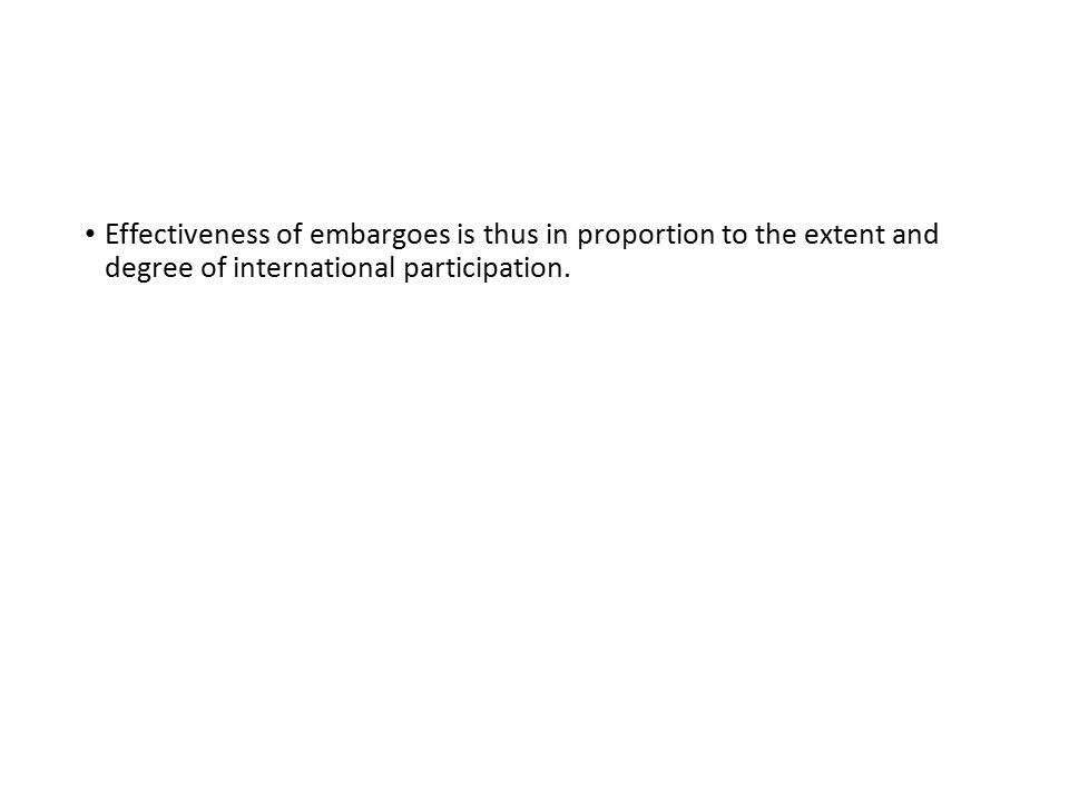 Effectiveness of embargoes is thus in proportion to the extent and degree of international participation.