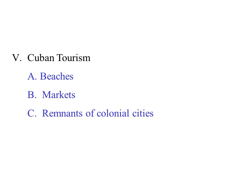 V.Cuban Tourism A. Beaches B. Markets C. Remnants of colonial cities