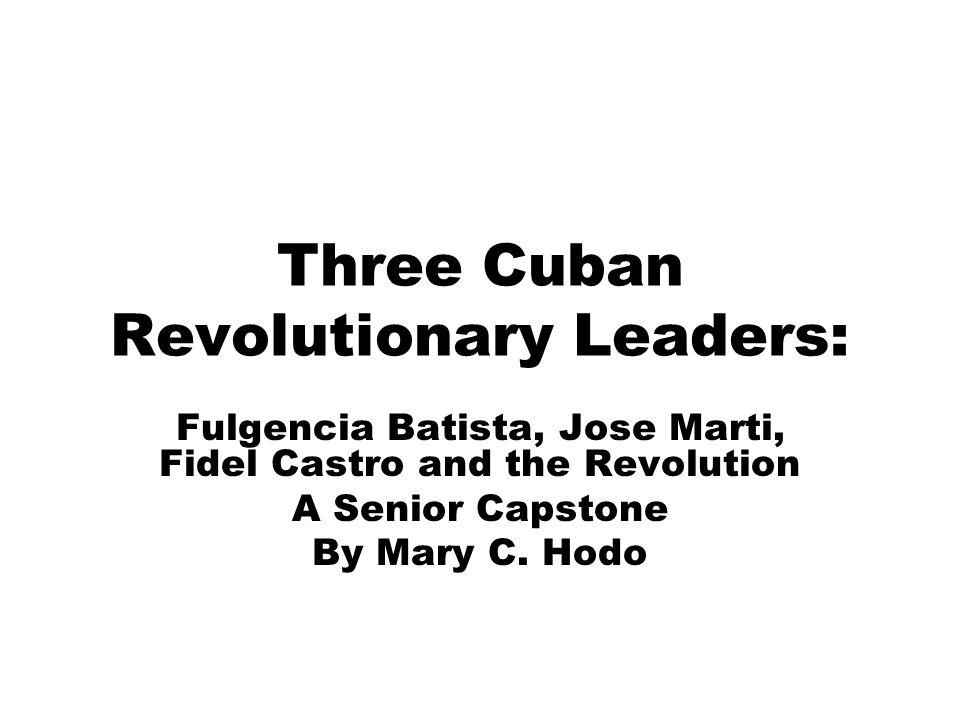 Three Cuban Revolutionary Leaders: Fulgencia Batista, Jose Marti, Fidel Castro and the Revolution A Senior Capstone By Mary C. Hodo