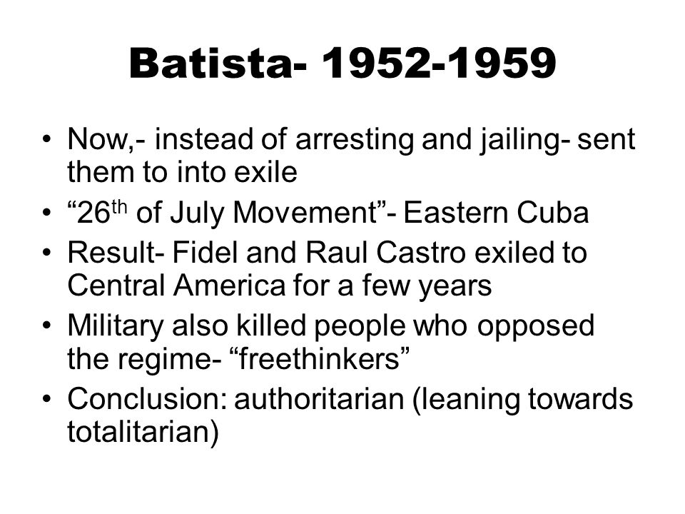 """Batista- 1952-1959 Now,- instead of arresting and jailing- sent them to into exile """"26 th of July Movement""""- Eastern Cuba Result- Fidel and Raul Castr"""