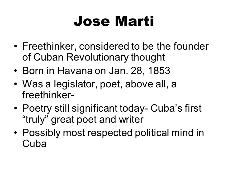 Jose Marti Freethinker, considered to be the founder of Cuban Revolutionary thought Born in Havana on Jan. 28, 1853 Was a legislator, poet, above all,