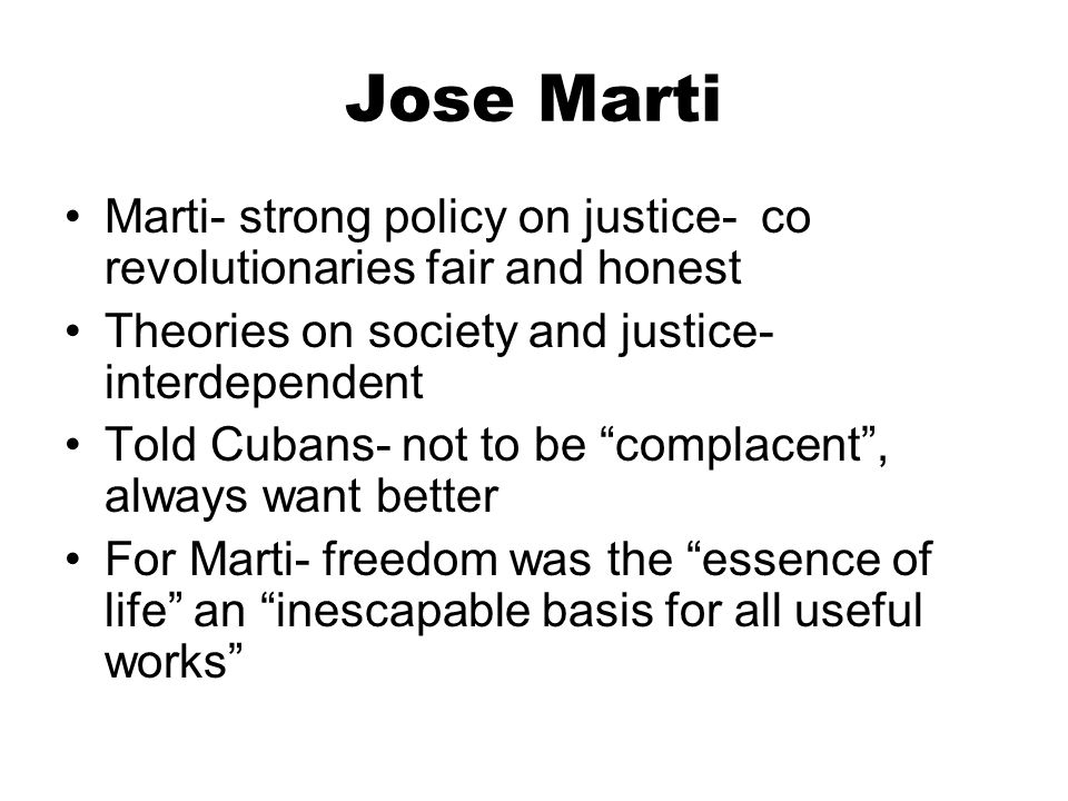 Jose Marti Marti- strong policy on justice- co revolutionaries fair and honest Theories on society and justice- interdependent Told Cubans- not to be