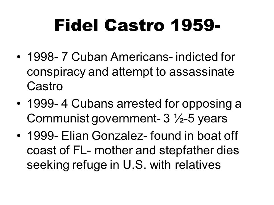Fidel Castro 1959- 1998- 7 Cuban Americans- indicted for conspiracy and attempt to assassinate Castro 1999- 4 Cubans arrested for opposing a Communist