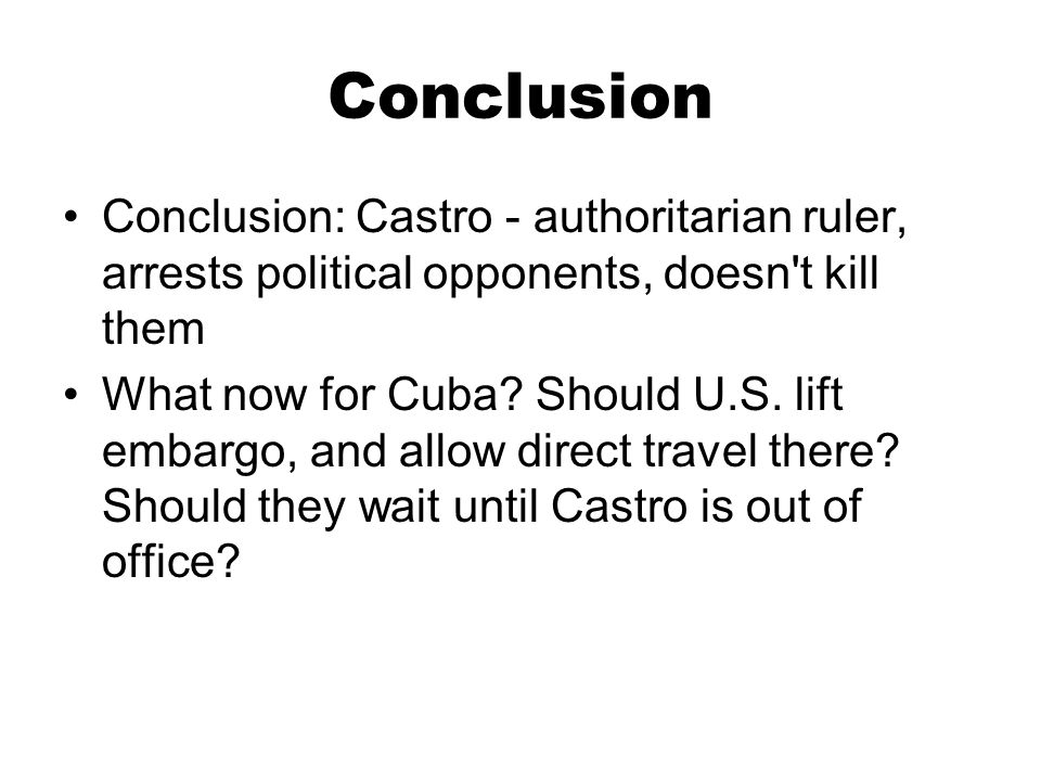 Conclusion Conclusion: Castro - authoritarian ruler, arrests political opponents, doesn't kill them What now for Cuba? Should U.S. lift embargo, and a