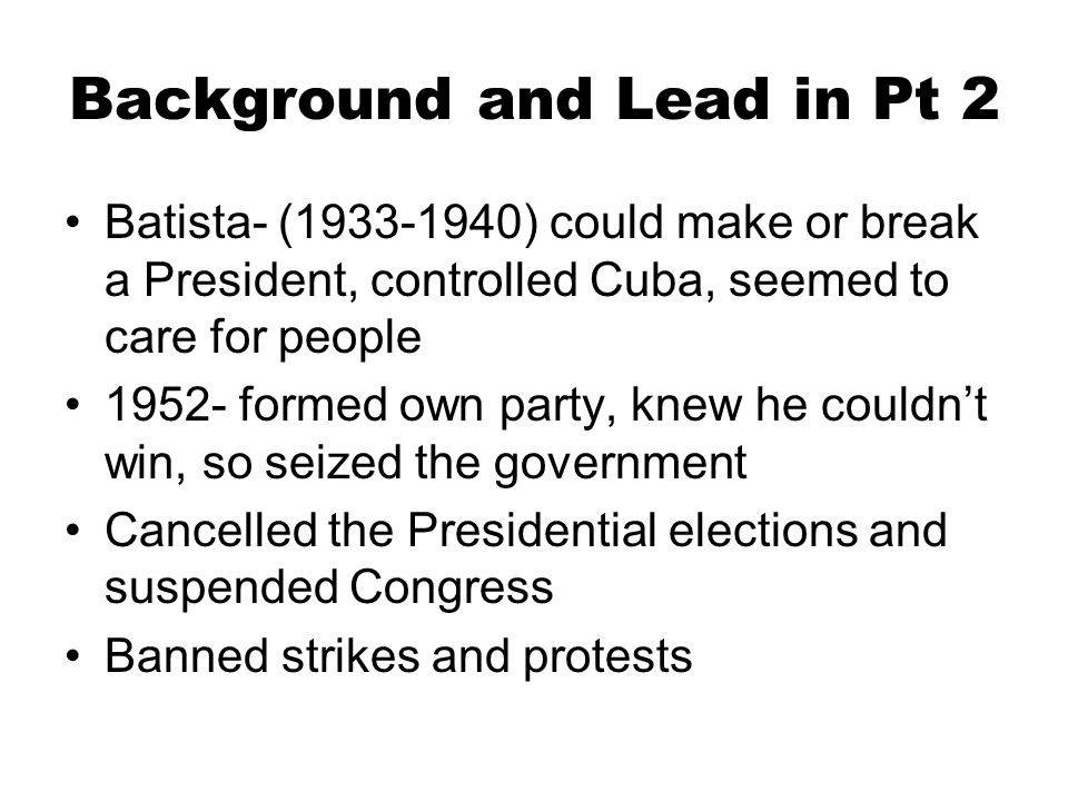 Background and Lead in Pt 2 Batista- (1933-1940) could make or break a President, controlled Cuba, seemed to care for people 1952- formed own party, k