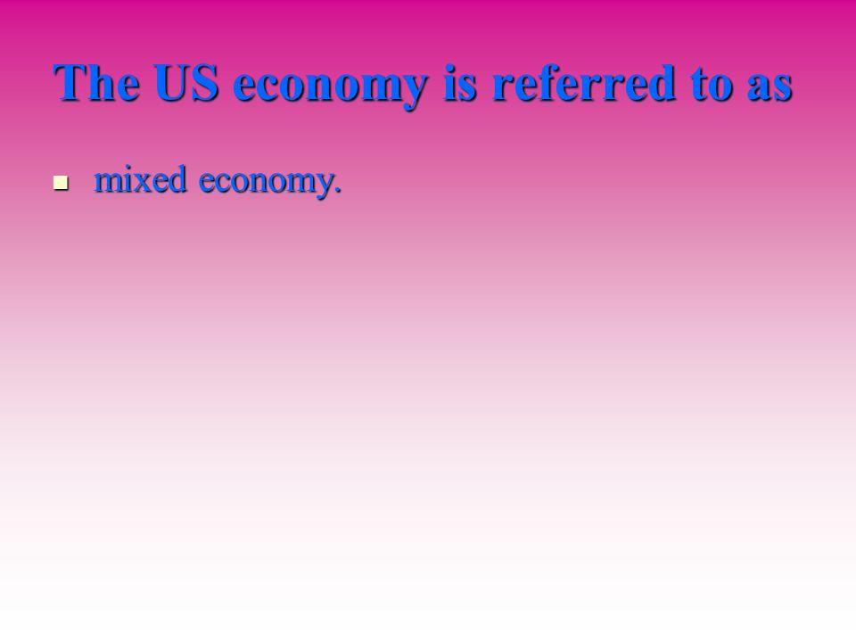 The US economy is referred to as mixed economy. mixed economy.