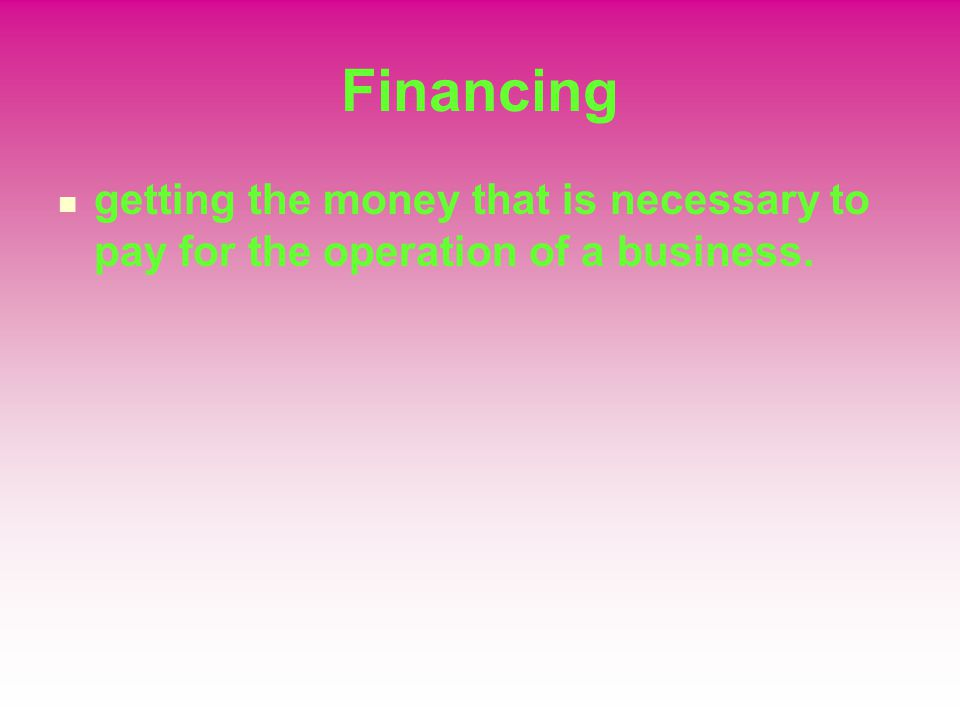Financing getting the money that is necessary to pay for the operation of a business.