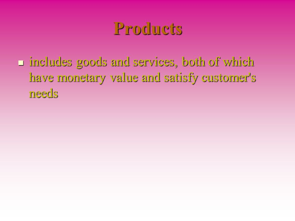 Products includes goods and services, both of which have monetary value and satisfy customer s needs