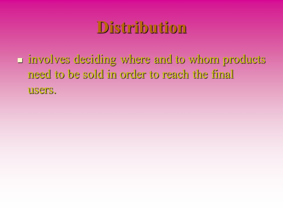 Distribution involves deciding where and to whom products need to be sold in order to reach the final users.