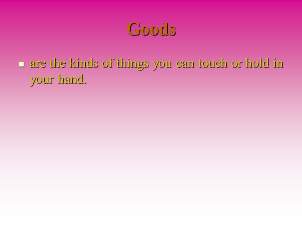 Goods are the kinds of things you can touch or hold in your hand.