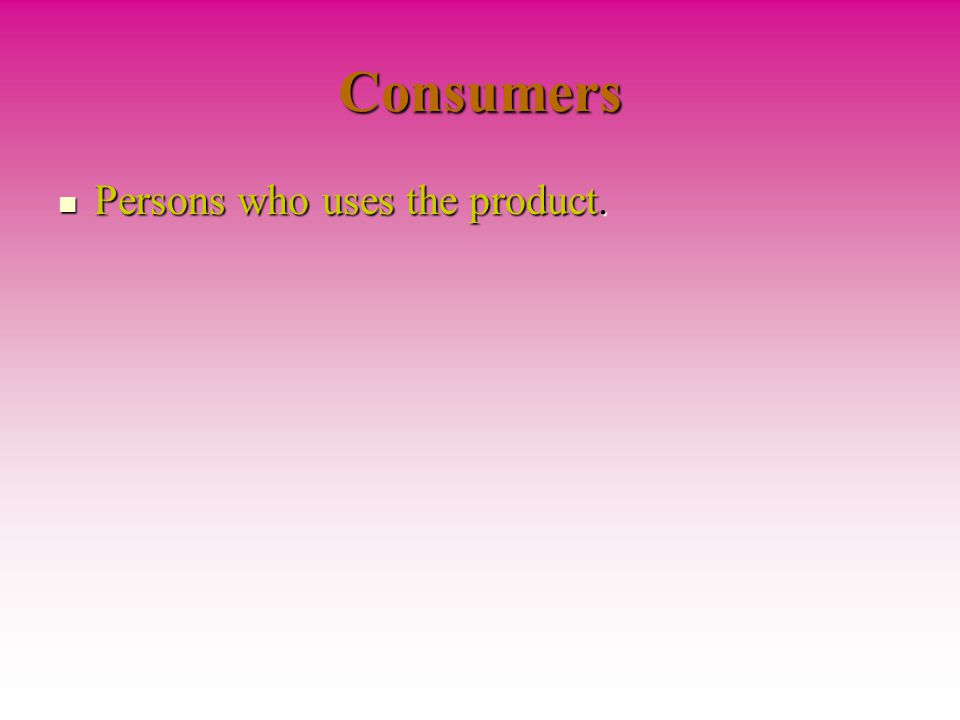 Consumers Persons who uses the product. Persons who uses the product.