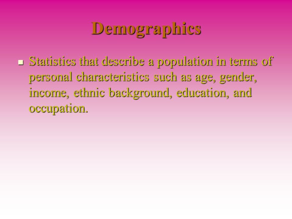 Demographics Statistics that describe a population in terms of personal characteristics such as age, gender, income, ethnic background, education, and occupation.