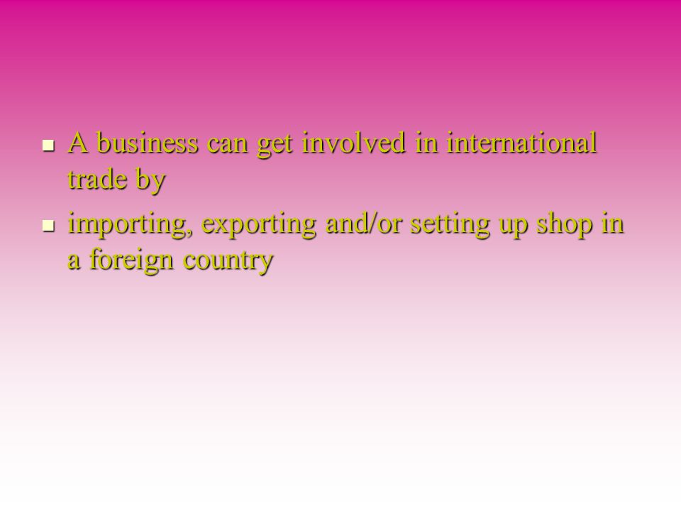 A business can get involved in international trade by A business can get involved in international trade by importing, exporting and/or setting up shop in a foreign country importing, exporting and/or setting up shop in a foreign country