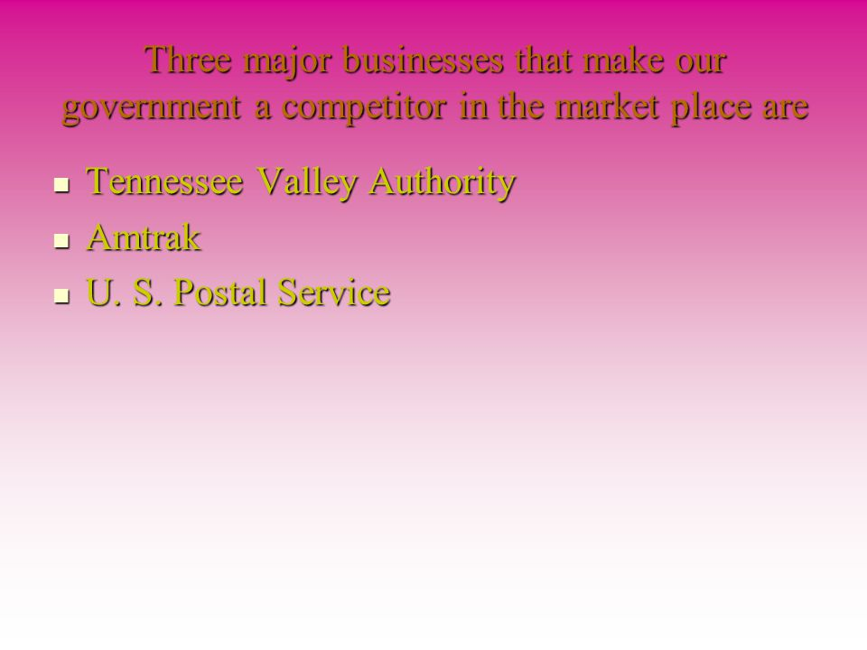 Three major businesses that make our government a competitor in the market place are Tennessee Valley Authority Tennessee Valley Authority Amtrak Amtrak U.
