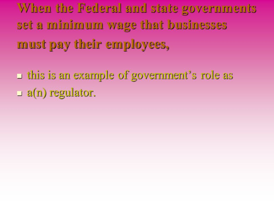 When the Federal and state governments set a minimum wage that businesses must pay their employees, this is an example of government's role as a(n) regulator.
