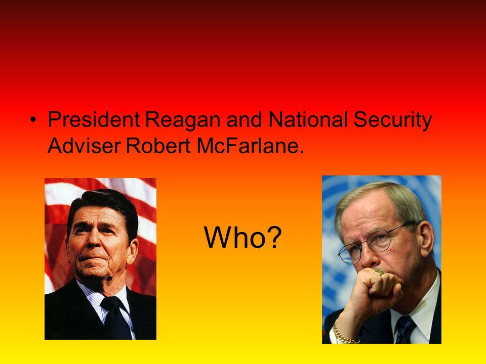 Who? President Reagan and National Security Adviser Robert McFarlane.