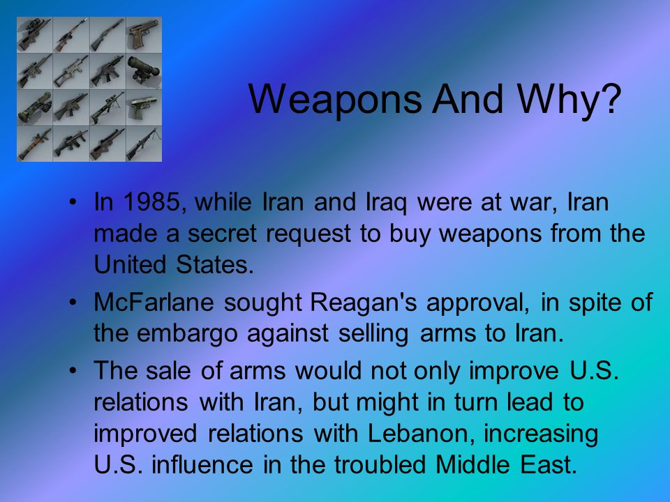 Weapons And Why? In 1985, while Iran and Iraq were at war, Iran made a secret request to buy weapons from the United States. McFarlane sought Reagan's