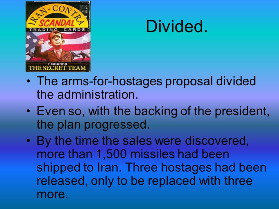 Divided. The arms-for-hostages proposal divided the administration. Even so, with the backing of the president, the plan progressed. By the time the s