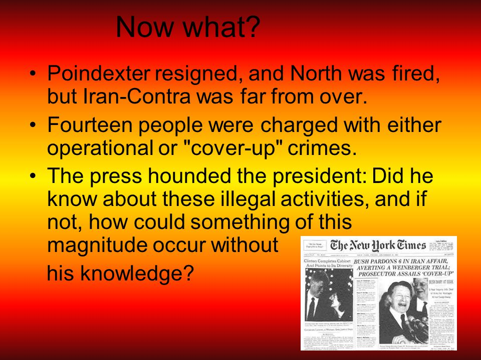 Now what. Poindexter resigned, and North was fired, but Iran-Contra was far from over.