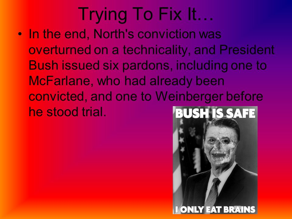 Trying To Fix It… In the end, North s conviction was overturned on a technicality, and President Bush issued six pardons, including one to McFarlane, who had already been convicted, and one to Weinberger before he stood trial.