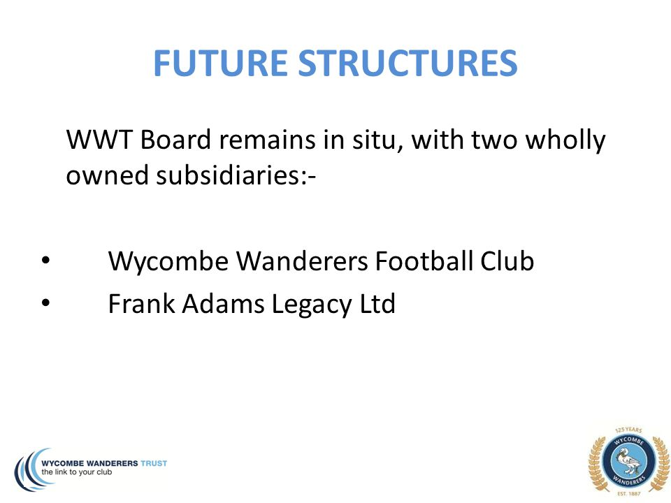 FUTURE STRUCTURES WWT Board remains in situ, with two wholly owned subsidiaries:- Wycombe Wanderers Football Club Frank Adams Legacy Ltd