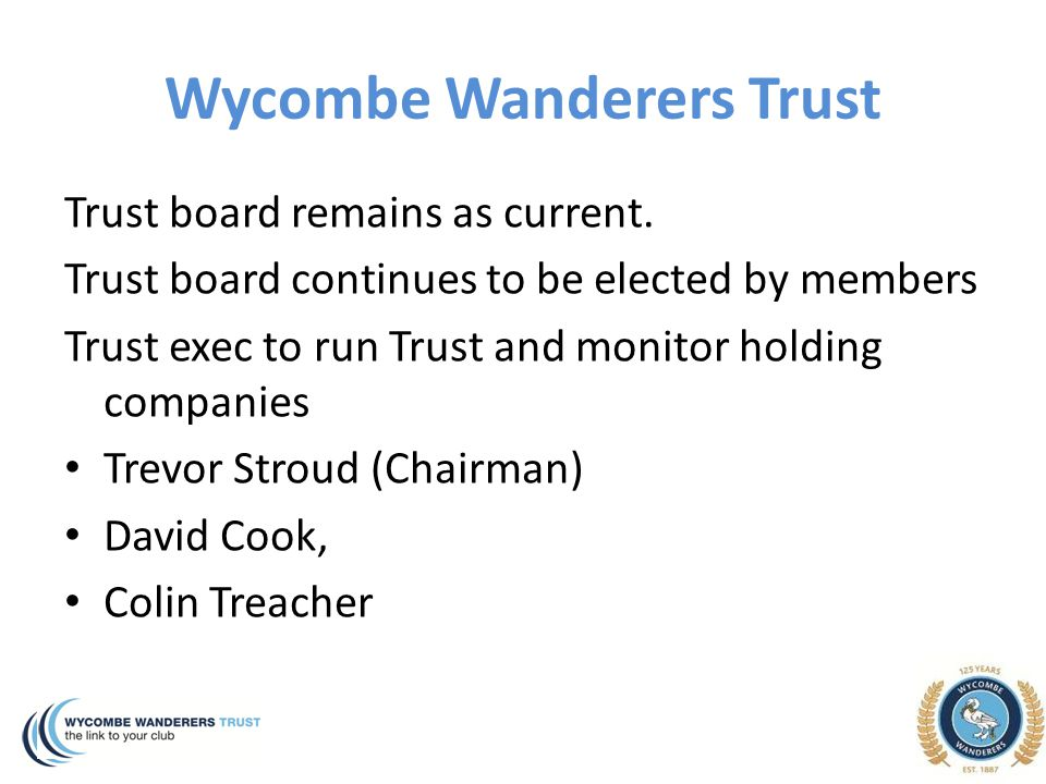 Wycombe Wanderers Trust Trust board remains as current. Trust board continues to be elected by members Trust exec to run Trust and monitor holding com