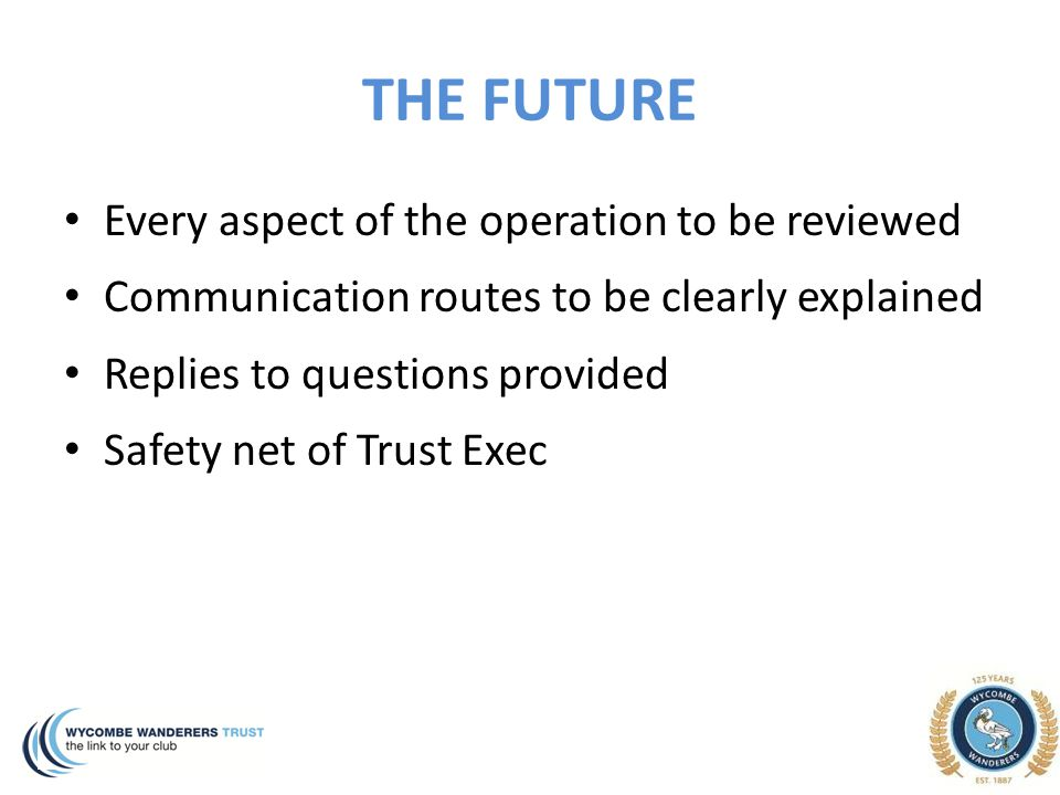 THE FUTURE Every aspect of the operation to be reviewed Communication routes to be clearly explained Replies to questions provided Safety net of Trust