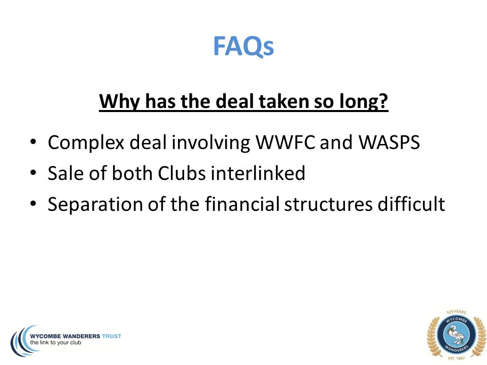 FAQs Why has the deal taken so long? Complex deal involving WWFC and WASPS Sale of both Clubs interlinked Separation of the financial structures diffi