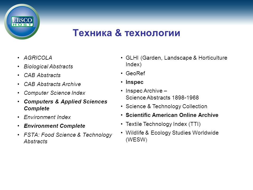 AGRICOLA Biological Abstracts CAB Abstracts CAB Abstracts Archive Computer Science Index Computers & Applied Sciences Complete Environment Index Environment Complete FSTA: Food Science & Technology Abstracts Техника & технологии GLHI (Garden, Landscape & Horticulture Index) GeoRef Inspec Inspec Archive – Science Abstracts 1898-1968 Science & Technology Collection Scientific American Online Archive Textile Technology Index (TTI) Wildlife & Ecology Studies Worldwide (WESW )