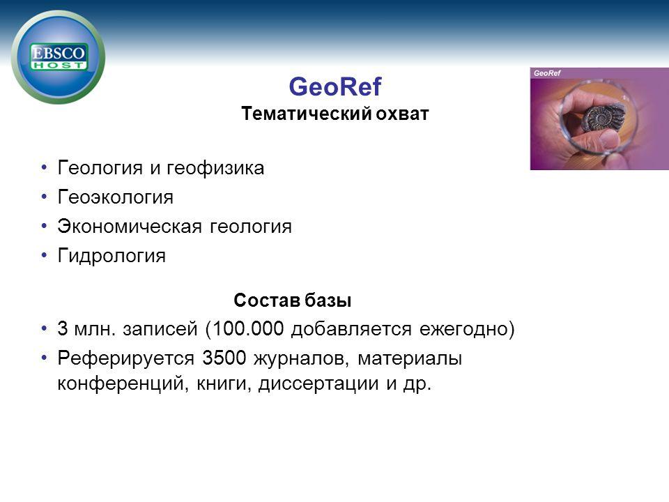 GeoRef Тематический охват Геология и геофизика Геоэкология Экономическая геология Гидрология Состав базы 3 млн. записей (100.000 добавляется ежегодно)