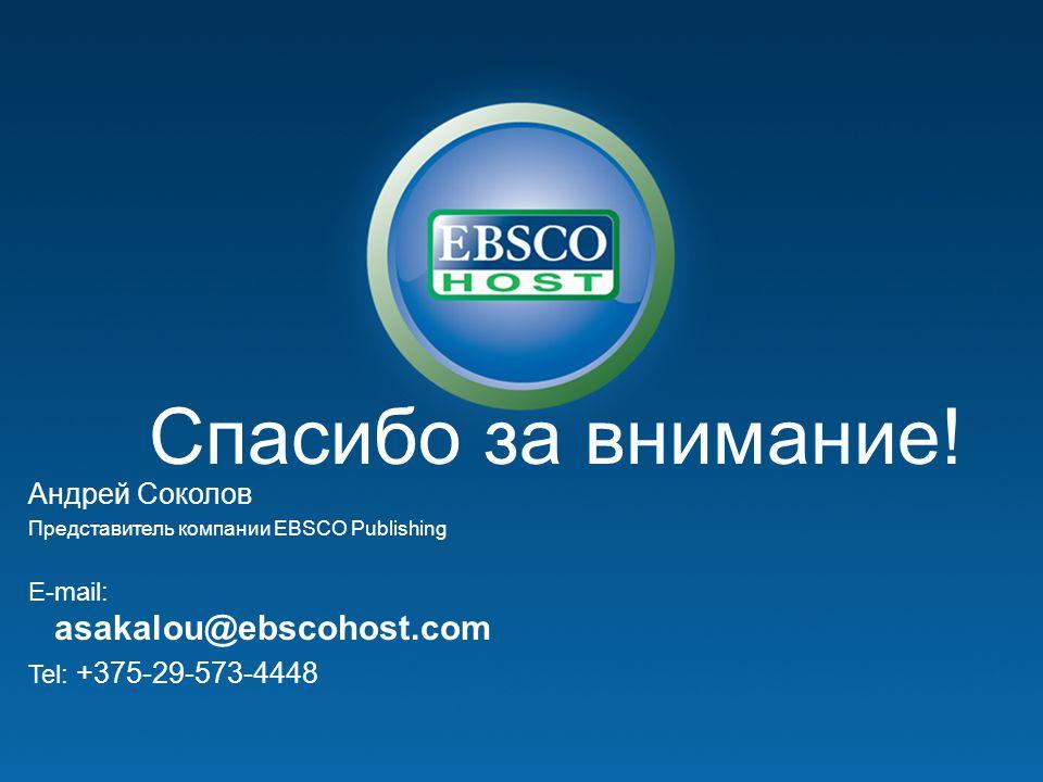 Спасибо за внимание! Андрей Соколов Представитель компании EBSCO Publishing E-mail: asakalou@ebscohost.com Tel: +375-29-573-4448