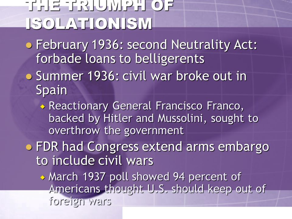 THE TRIUMPH OF ISOLATIONISM ● Neutrality Act of 1935: forbade the sale of munitions to all belligerents whenever president declared a state of war existed  Americans could travel on belligerent ships but at their own risk ● October 1935: Italy invaded Ethiopia  FDR invoked the neutrality law  Secretary of State Cordell Hull asked American businesses for a moral embargo on goods (oil especially) not covered by the act  Ignored, and oil shipments to Italy tripled between October and January ● Italy annexed Ethiopia EMPEROR HAILE SELASSIE of Ethiopia, with his pet dog, Bull Library of Congress, Prints & Photographs Division, FSA-OWI Collection [reproduction number LC-USE6- D-008743 DLC (b&w film nitrate neg.)]